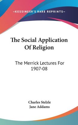 The Social Application of Religion: The Merrick Lectures For 1907-08