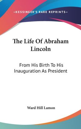 The Life of Abraham Lincoln: From His Birth to His Inauguration as President