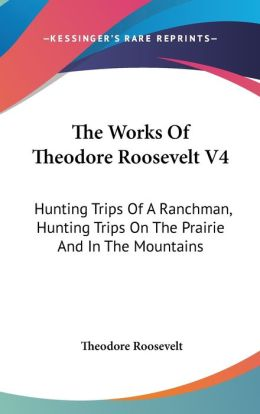 The Works of Theodore Roosevelt (Volume 4): Hunting Trips of a Ranchman, Hunting Trips on the Prairie and in the Mountains