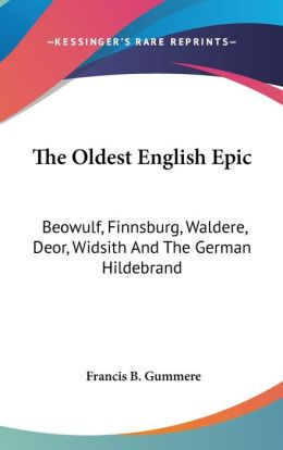 The Oldest English Epic: Beowulf, Finnsburg, Waldere, Deor, Widsith and the German Hildebrand