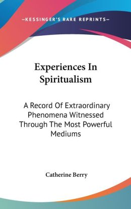 Experiences in Spiritualism: A Record of Extraordinary Phenomena Witnessed Through the Most Powerful Mediums