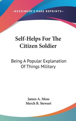 Self-Helps for the Citizen Soldier: Being A Popular Explanation of Things Military