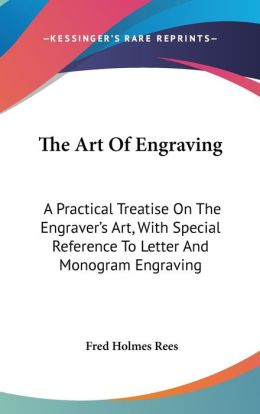 Art of Engraving: A Practical Treatise on the Engraver's Art, with Special Reference to Letter and Monogram Engraving