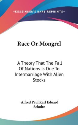 Race or Mongrel: A Theory That the Fall of Nations Is Due to Intermarriage with Alien Stocks