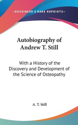Autobiography of Andrew T Still: With a History of the Discovery and Development of the Science of Osteopathy