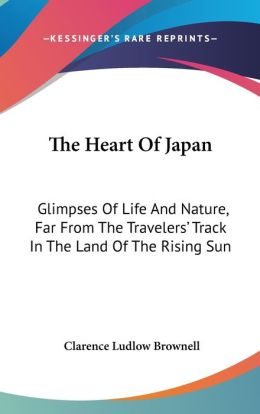 The Heart of Japan: Glimpses of Life and Nature, Far from the Travelers' Track in the Land of the Rising Sun