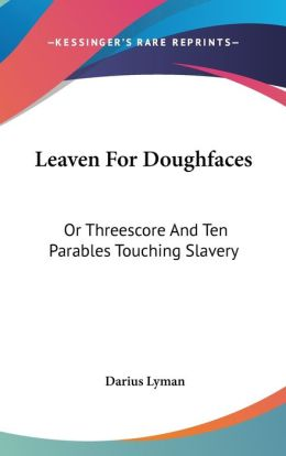 Leaven for Doughfaces: Or Threescore and Ten Parables Touching Slavery