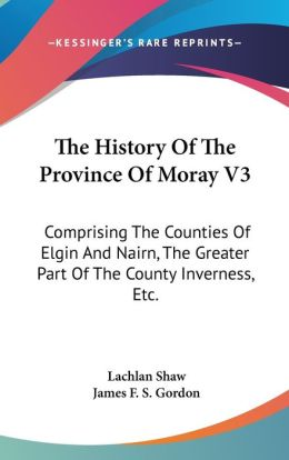The History of the Province of Moray V3: Comprising the Counties of Elgin and Nairn, the Greater Part of the County Inverness, Etc