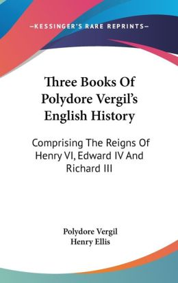 Three Books of Polydore Vergil's English History: Comprising the Reigns of Henry VI, Edward IV and Richard III