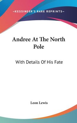 Andree at the North Pole: With Details of His Fate