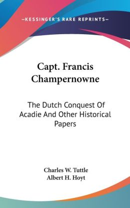 Capt Francis Champernowne: The Dutch Conquest of Acadie and Other Historical Papers