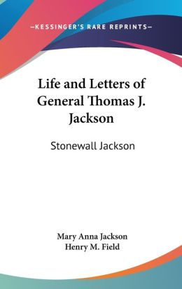Life and Letters of General Thomas J Jackson: Stonewall Jackson