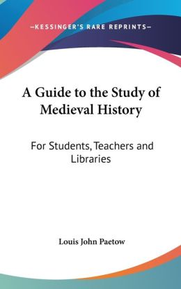 Guide to the Study of Medieval History: For Students, Teachers and Libraries