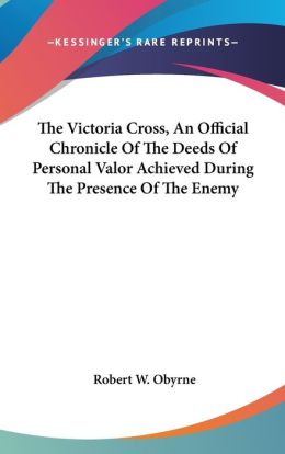 The Victoria Cross, An Official Chronicle Of The Deeds Of Personal Valor Achieved During The Presence Of The Enemy