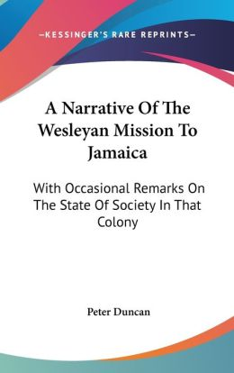 Narrative of the Wesleyan Mission to Jamaic: With Occasional Remarks on the State of Society in That Colony