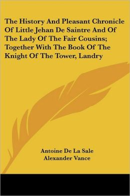 History and Pleasant Chronicle of Little Jehan de Saintre and of the Lady of the Fair Cousins; Together with the Book of the Knight of the Tower