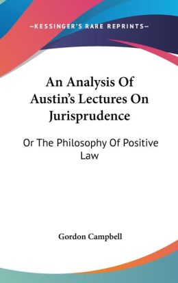Analysis of Austin's Lectures on Jurisprudence: Or the Philosophy of Positive Law