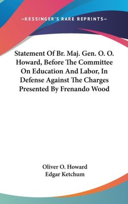 Statement of BR Maj Gen O O Howard, before the Committee on Education and Labor, in Defense against the Charges Presented by Frenando Wood