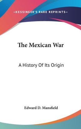 Mexican War: A History of Its Origin