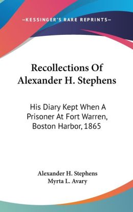 Recollections of Alexander H Stephens: His Diary Kept When A Prisoner at Fort Warren, Boston Harbor 1865
