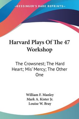Harvard Plays of the 47 Workshop: The Crowsnest; The Hard Heart; MIS' Mercy; The Other One