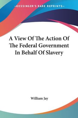 View of the Action of the Federal Government in Behalf of Slavery