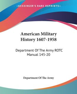 American Military History 1607-1958: Department of the Army ROTC Manual 145-20