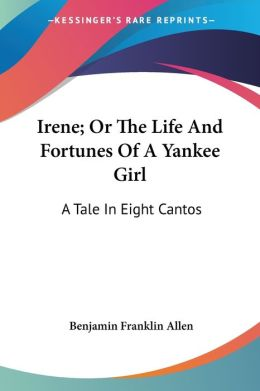 Irene; Or the Life and Fortunes of a Yankee Girl: A Tale in Eight Cantos