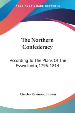 Northern Confederacy: According to the Plans of the Essex Junto, 1796-1814