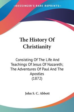 History of Christianity: Consisting of the Life and Teachings of Jesus of Nazareth; The Adventures of Paul and the Apostles (1872)