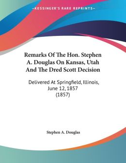 Remarks of the HON Stephen a Douglas on Kansas, Utah and the Dred Scott Decision: Delivered at Springfield, Illinois, June 12, 1857 (1857)