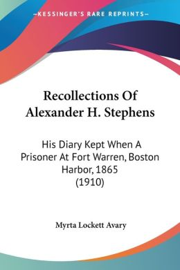Recollections of Alexander H Stephens: His Diary Kept when a Prisoner at Fort Warren, Boston Harbor, 1865 (1910)