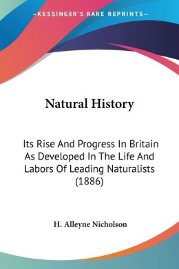 Natural History: Its Rise and Progress in Britain as Developed in the Life and Labors of Leading Naturalists (1886)