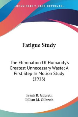 Fatigue Study: The Elimination of Humanity's Greatest Unnecessary Waste; A First Step in Motion Study (1916)