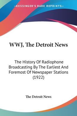 Wwj, the Detroit News: The History of Radiophone Broadcasting by the Earliest and Foremost of Newspaper Stations (1922)