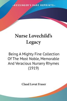 Nurse Lovechild's Legacy: Being a Mighty Fine Collection of the Most Noble, Memorable and Veracious Nursery Rhymes (1919)
