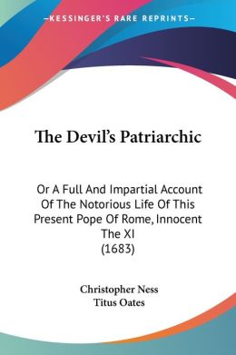 Devil's Patriarchic: Or a Full and Impartial Account of the Notorious Life of This Present Pope of Rome, Innocent the XI (1683)