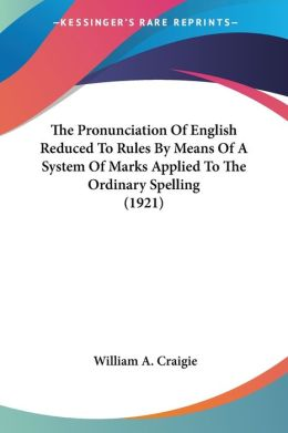 The Pronunciation Of English Reduced To Rules By Means Of A System Of Marks Applied To The Ordinary Spelling (1921)