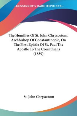 The Homilies Of St. John Chrysostom, Archbishop Of Constantinople, On The First Epistle Of St. Paul The Apostle To The Corinthians (1839)
