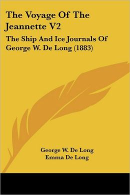 Voyage of the Jeannette V2: The Ship and Ice Journals of George W. de Long (1883)