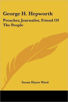 George H Hepworth: Preacher, Journalist, Friend of the People