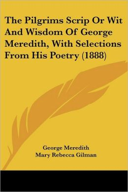 Pilgrims Scrip or Wit and Wisdom of George Meredith, with Selections from His Poetry
