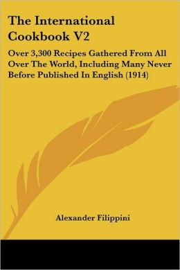 The International Cookbook V2: Over 3,300 Recipes Gathered from All Over the World, Including Many Never Before Published in English (1914)