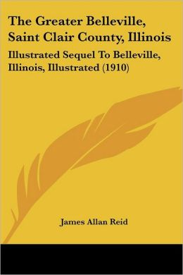 Greater Belleville, Saint Clair County, Illinois: Illustrated Sequel to Belleville, Illinois, Illustrated (1910)
