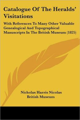 Catalogue of the Heralds' Visitations: With References to Many Other Valuable Genealogical and Topographical Manuscripts in the British Museum (1825)