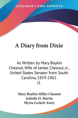 A Diary from Dixie: As Written by Mary Boykin Chesnut, Wife of James Chesnut, JR., United States Senator from South Carolina, 1859-1861 (1