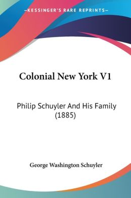 Colonial New York V1: Philip Schuyler And His Family (1885)