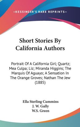 Short Stories by California Authors: Portrait of A California Girl; Quartz; Mea Culpa; Liz; Miranda Higgins; the Marquis of Aguayo; A Sensation in The
