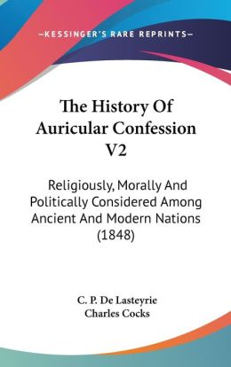The History of Auricular Confession V2: Religiously, Morally and Politically Considered among Ancient and Modern Nations (1848)