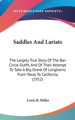 Saddles and Lariats: The Largely True Story of the Bar-Circle Outfit, and of Their Attempt to Take A Big Drove of Longhorns from Texas to California (